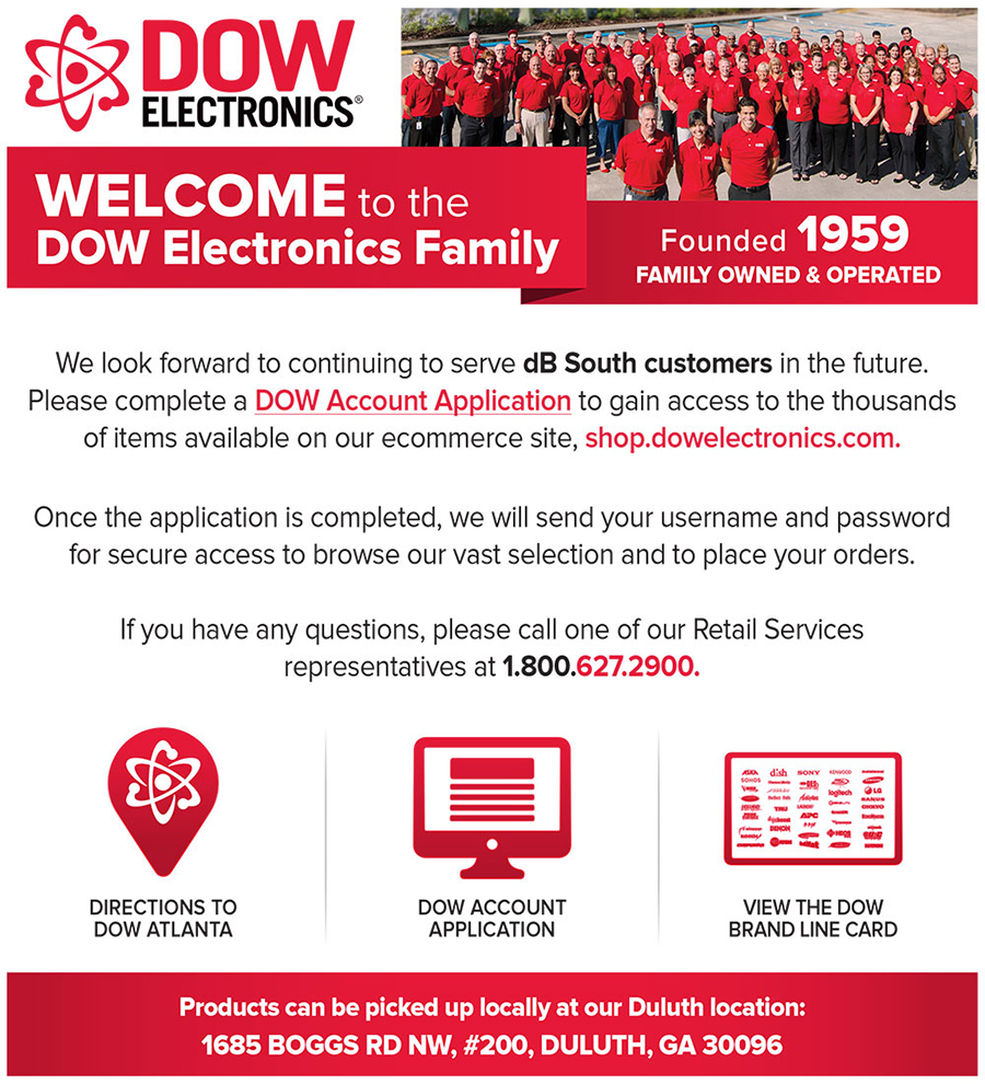 Welcome to the DOW Electronics Family. We look forward to continuing to serve dB South customers in the future. Please complete a DOW Account Application to gain access to the thousands of items available on our ecommerce site, shop.dowelectronics.com.